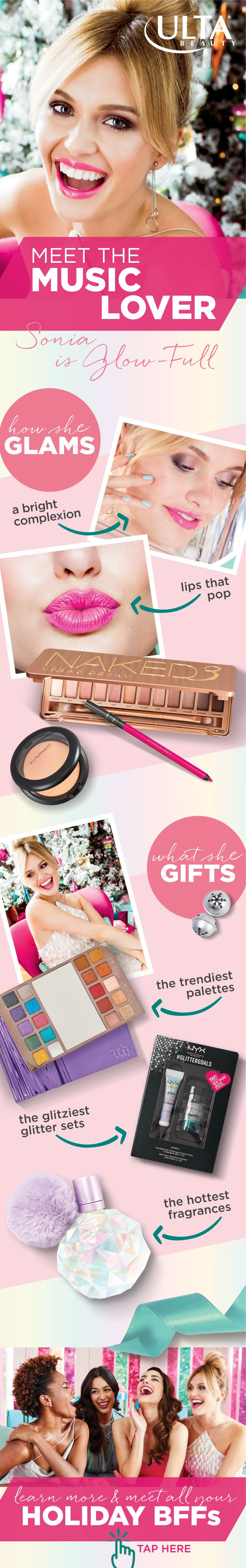 Gift, glam and get to know your Holiday BFFs.Meet the Music Lover. If it's trending, she has it. Her look? Glow-full with a bright complexion and lips that pop. And her gifts are the ones everyone wants: on-trend palettes, fragrances and gift sets from brands like Urban Decay, NYX and Ariana Grande.