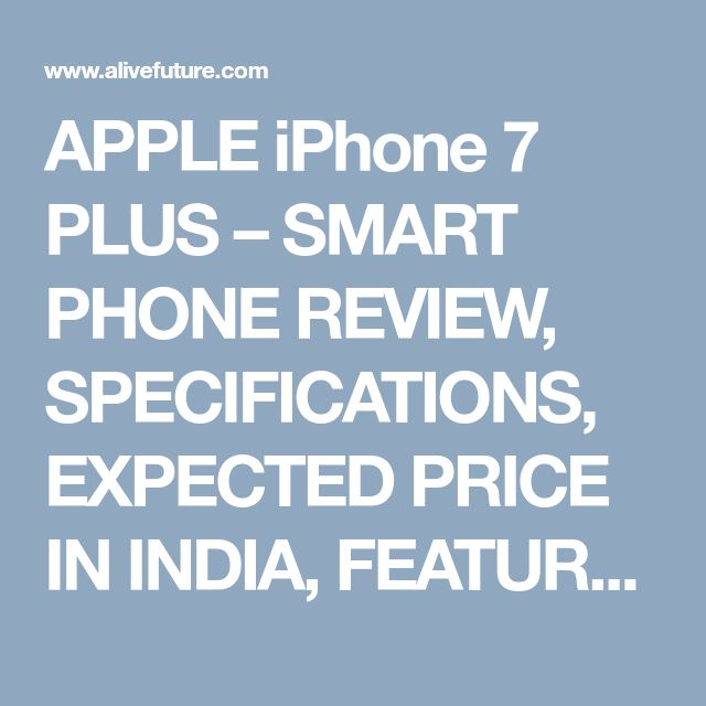 APPLE iPhone 7 PLUS – SMART PHONE REVIEW, SPECIFICATIONS, EXPECTED PRICE IN INDIA, FEATURES, TECHNICAL DETAILS, CAMERA AND THE PROCESSORS... - alivefuture