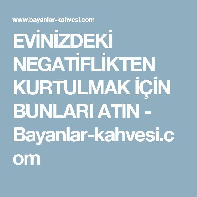 EVİNİZDEKİ NEGATİFLİKTEN KURTULMAK İÇİN BUNLARI ATIN - Bayanlar-kahvesi.com