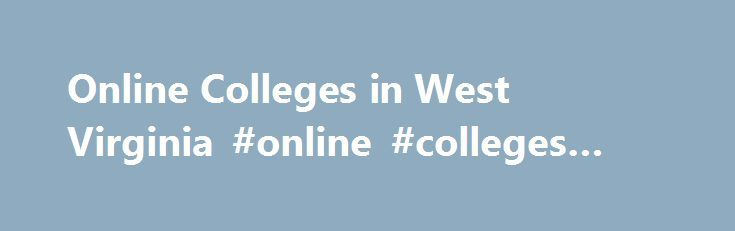 Online Colleges in West Virginia #online #colleges #virginia http://phoenix.remmont.com/online-colleges-in-west-virginia-online-colleges-virginia/  # 2016 Directory of Online Colleges and Universities in West Virginia West Virginia has more than 68 post-secondary institutions. Of these, 13 offer online programs. Of these accredited online colleges, three are public four-year colleges or universities and 10 are private colleges, universities, or career and vocational schools. These schools…