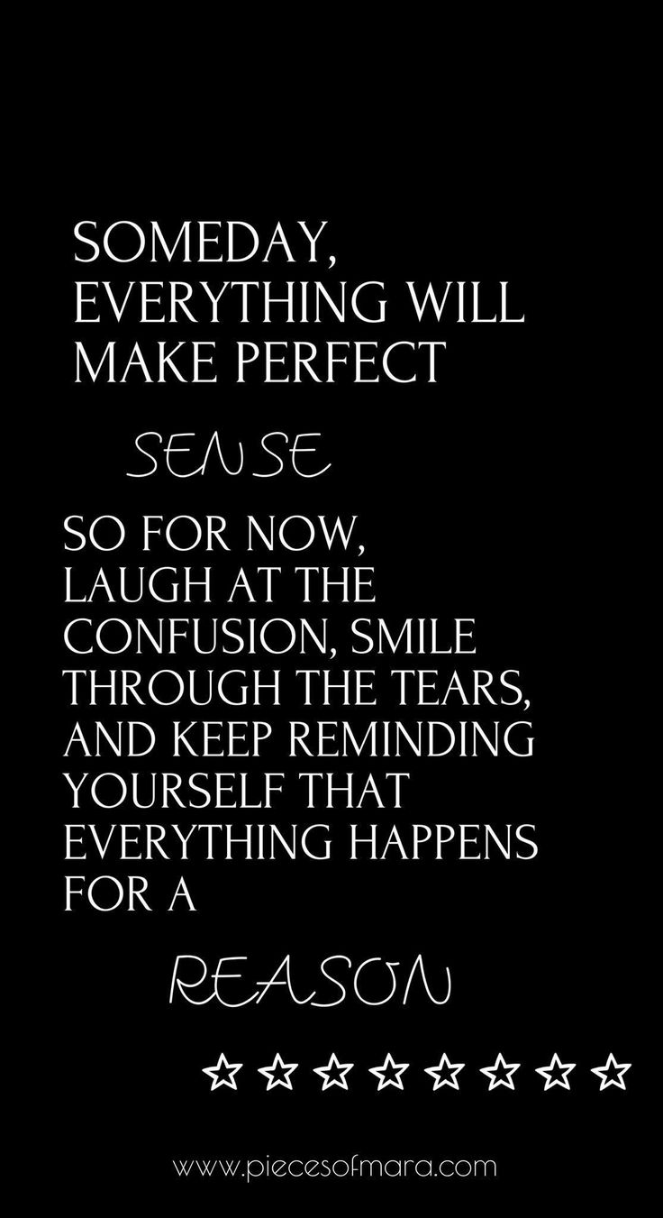Someday, everything will make perfect sense. So for now, laugh at the confusion, smile through the tears, and keep reminding yourself that everything happens for a reason. www.piecesofmara.com quote, quotes, motivating quote, zitat, #quote