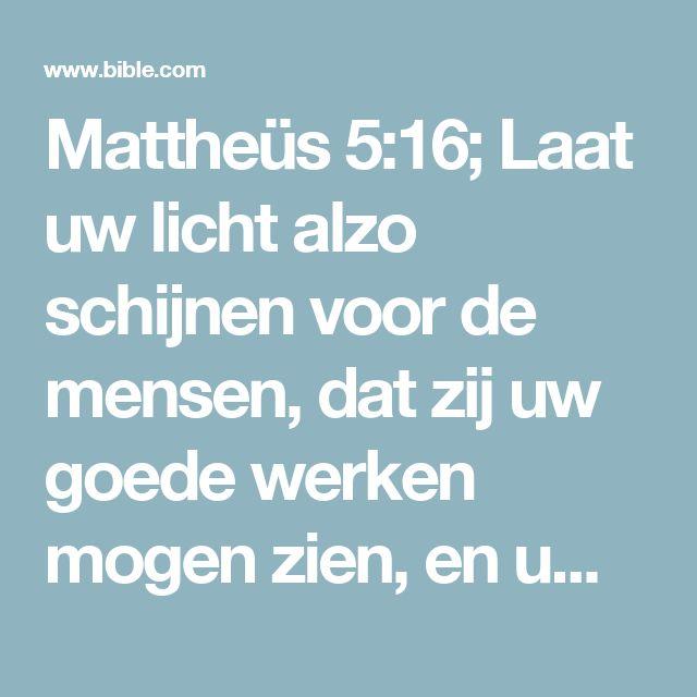 Mattheüs 5:16; Laat uw licht alzo schijnen voor de mensen, dat zij uw goede werken mogen zien, en uw Vader, Die in de hemelen is, verheerlijken.