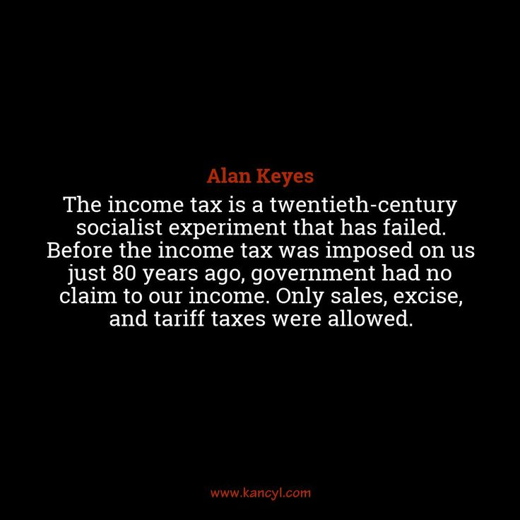 """""""The income tax is a twentieth-century socialist experiment that has failed. Before the income tax was imposed on us just 80 years ago, government had no claim to our income. Only sales, excise, and tariff taxes were allowed."""", Alan Keyes"""