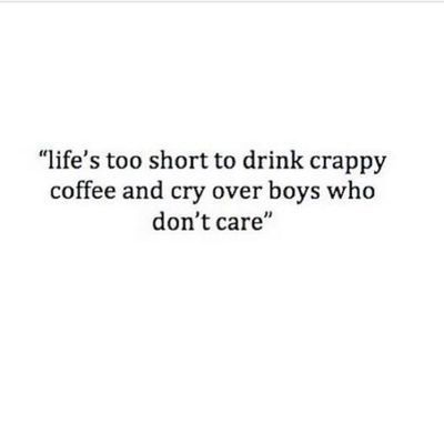 "moving on!   I just love this. ""Life's too short to drink crappy coffee and cry over boys who don't care."""