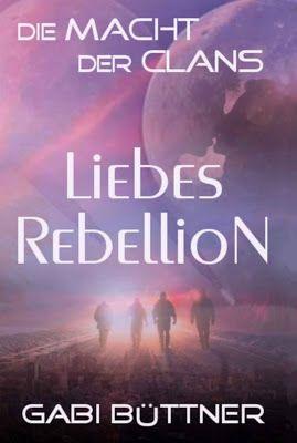 Die Macht der Clans: LiebesRebellion - Gabi Büttner - Science Fiction - Was würdest du aufgeben für den Kampf um Freiheit?