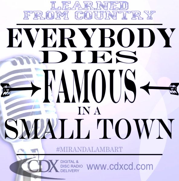 Learned from Country ~ Country Music Quotes ~ Country Music Lyrics ~ CDX Digital & Disc Radio Distribution ~ Everybody Dies Famous in A Small Town ~ Miranda Lambart