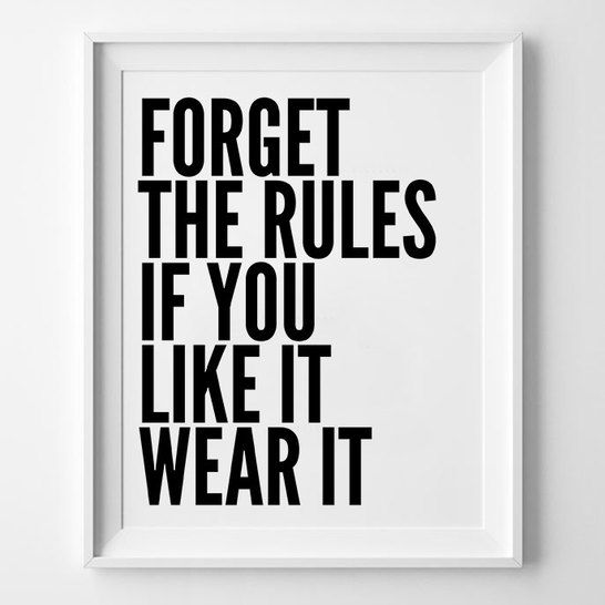 Forget the rules if you life it wear it. Quotes to live by.