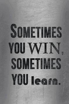 you might win and if you don't, you didn't lose, you learned.