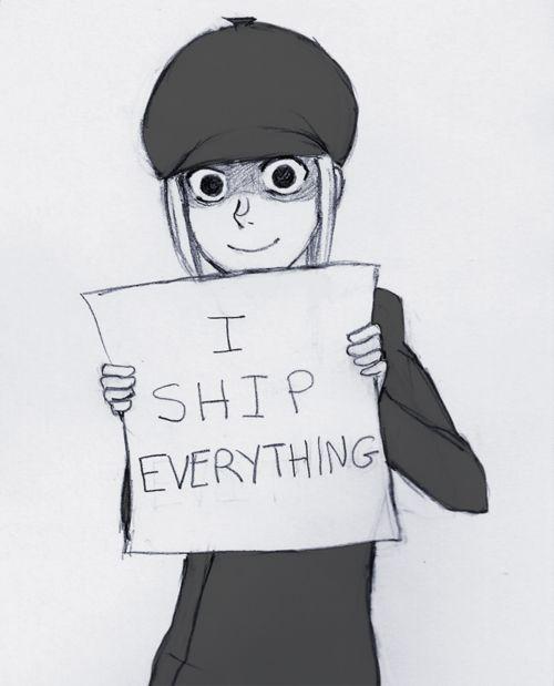 * looks at two people talking to each other * * screams I SHIP * see's a bee and a flower * * screams I SHIP * * see's guy kicking trash can * SHIIIIIIIIIIIP *