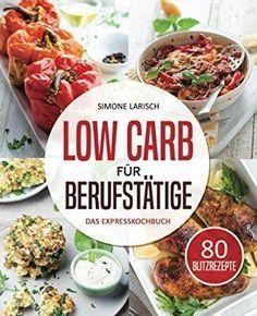 Low Carb für Berufstätige – Das Expresskochbuch:…