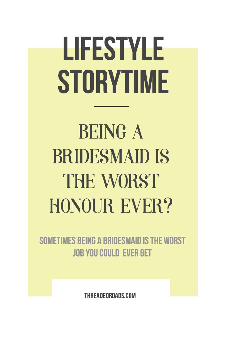 Being a bridesmaid is the worst honour ever? Sometimes being a bridesmaid is the worst job you could ever get.
