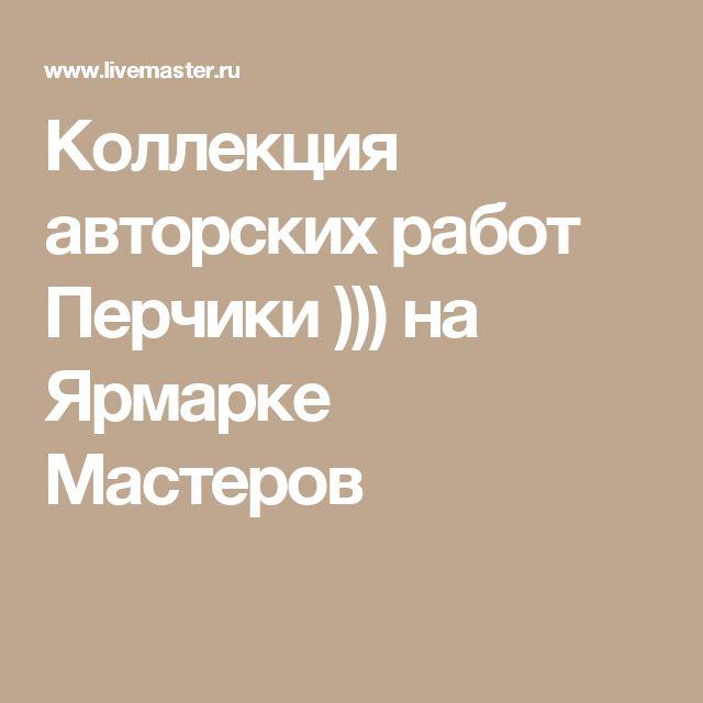 Коллекция авторских работ Перчики ))) на Ярмарке Мастеров