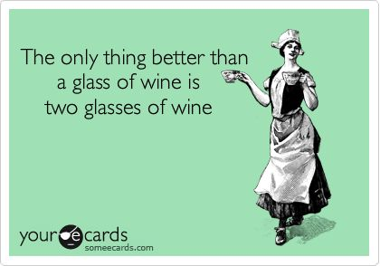 The only thing better than a glass of wine is two glasses of wine.