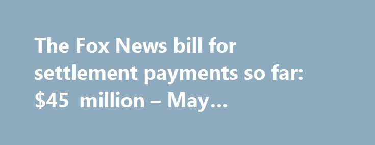The Fox News bill for settlement payments so far: $45 million – May #settlement #payments http://sierra-leone.nef2.com/the-fox-news-bill-for-settlement-payments-so-far-45-million-may-settlement-payments/  # The Fox News bill for settlement payments so far: $45 million The costs of the Roger Ailes era at Fox News keep rising. Ailes resigned in the summer of 2016, but Fox's parent company 21st Century Fox spent another $10 million on settlements in the first three months of 2017. A corporate…