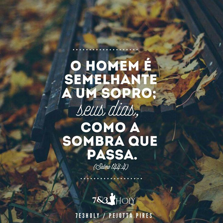 """""""O homem é semelhante a um sopro; seus dias, como a sombra que passa."""" (Salmos, 144:4)"""
