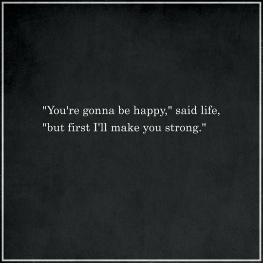 """""""You're gonna be happy"""" said life """"but first I'll make you strong."""""""