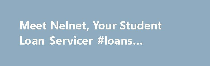Meet Nelnet, Your Student Loan Servicer #loans #compare http://loan.remmont.com/meet-nelnet-your-student-loan-servicer-loans-compare/  #student loans # Nelnet, Your Student Loan Servicer New to Nelnet Nelnet works with the Department of Education (Department) to help you achieve your educational goals. We provide customer service on your federal student loans, so we answer your questions, offer solutions if you're having trouble paying, and process your payments. You'll typically go…