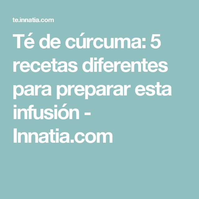 Té de cúrcuma: 5 recetas diferentes para preparar esta infusión - Innatia.com