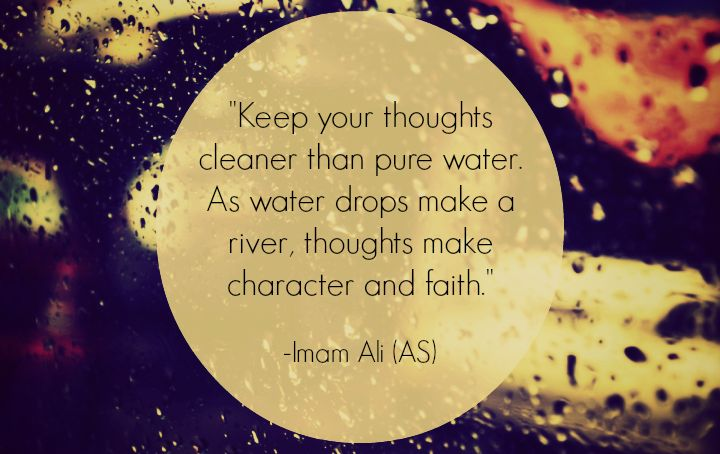 Keep your thoughts cleaner than pure water. As water drops make a river, thoughts make character and faith. -Imam Ali (a.s)