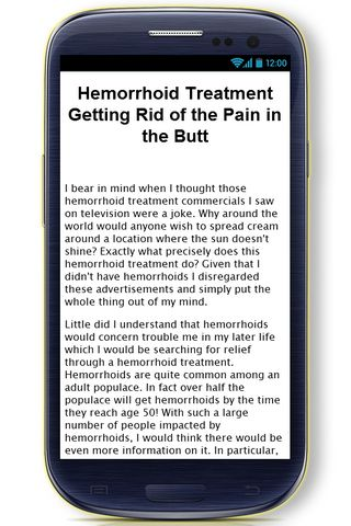 Our Hemorrhoids Treatment Tips app concentrates on VERY detailed information about Hemorrhoids Treatments.<p>In this huge, informative Hemorrhoids Treatment Tips app you'll find the following information (and more):<p>- Hemorrhoid Treatment Getting Rid of the Pain in the Butt<br>- 6 Effective Bleeding Hemorrhoids Treatment Options<br>- Finding Relief With Hemorrhoid Treatments<br>- Avoid Hemorrhoid Surgery, Try an All Natural Hemorrhoid Treatment<br>- In Search of an All Natural Hemorrhoid…