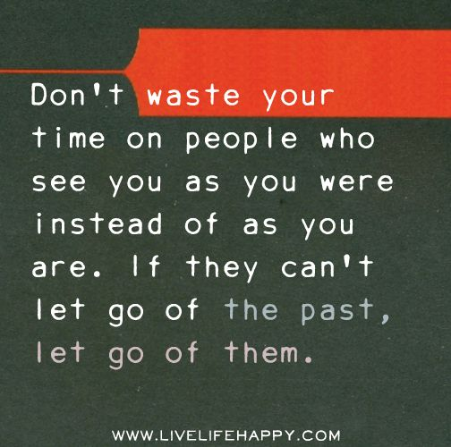 Quotes About Letting Go Of The Past: Don't Waste Your Time On People Who See You As You Were