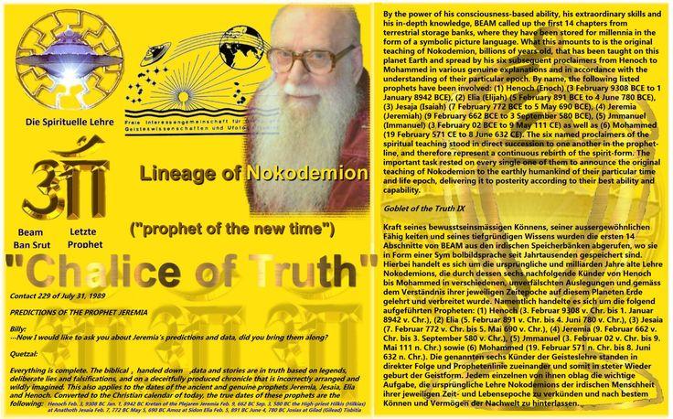 Henoch Feb. 3, 9308 BC Jan. 1, 8942 BC Kretan of the Plejaren Jeremia Feb. 9, 662 BC Sep. 3, 580 BC the High-priest Hilkis (Hilkias) at Anathoth Jesaia Feb. 7, 772 BC May 5, 690 BC Amoz at Sidon Elia Feb. 5, 891 BC June 4, 780 BC Josias at Gilad (Gilead) Tisbitia   https://ca.figu.org/goblet-of-the-truth--book-.html  http://theyfly.com/newsflash93/Jeremia_Elia.htm