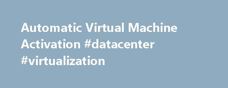 Automatic Virtual Machine Activation #datacenter #virtualization http://quote.nef2.com/automatic-virtual-machine-activation-datacenter-virtualization/  Automatic Virtual Machine Activation Updated: September 5, 2016 Applies To: Windows Server 2012 R2 Automatic Virtual Machine Activation (AVMA) acts as a proof-of-purchase mechanism, helping to ensure that Windows products are used in accordance with the Product Use Rights and Microsoft Software License Terms. AVMA lets you install virtual…