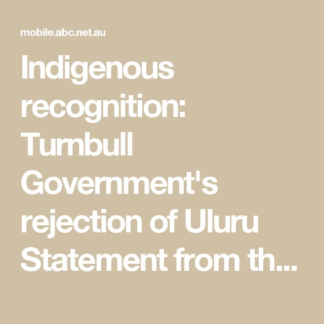 Indigenous recognition: Turnbull Government's rejection of Uluru Statement from the heart indefensible - ABC News (Australian Broadcasting Corporation)
