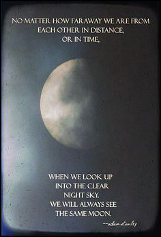 No matter how far away we are from each other in distance, or in time, when we look up into the clear night sky, we will always see the same moon.