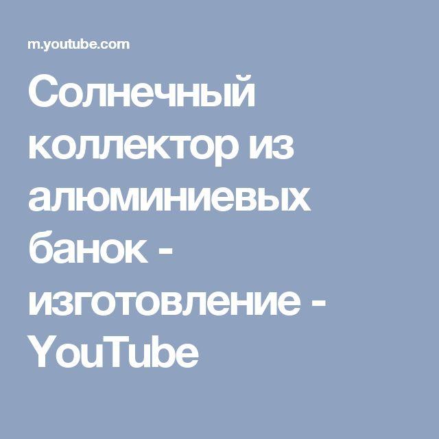 Солнечный коллектор из алюминиевых банок - изготовление - YouTube