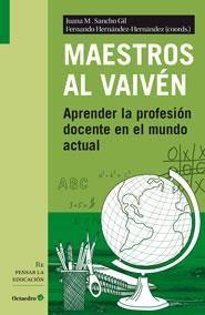 Maestros al vaivén : aprender la profesión docente en el mundo actual / Juana M. Sancho Gil, Fernando Hernández-Hernández (coords.)