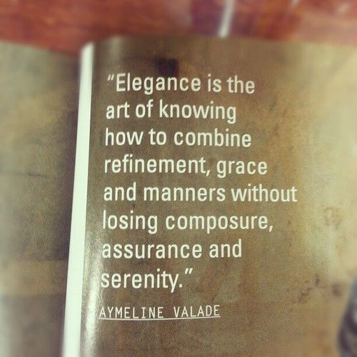 Elegance is the art of knowing how to combine refinement, grace and manners without losing composure, assurance and serenity. ~ Aymeline Yalade