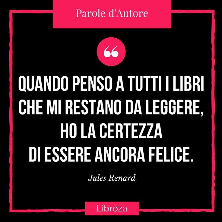 Quando penso a tutti i libri che i restano da leggere, ho la certezza di essere ancora felice. (Jules Renard) - Parole d'Autore - Libroza.com