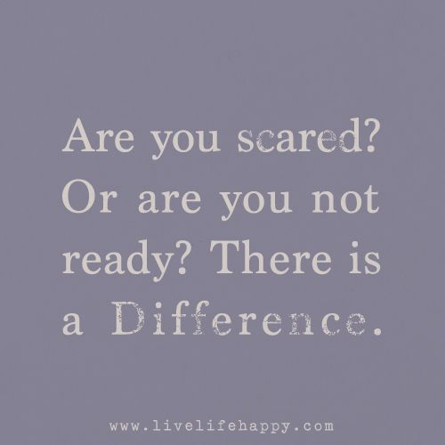 Are you scared? Or are you not ready? There is a difference.