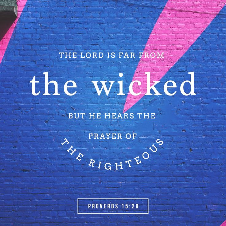 The Lord is far from the wicked,but he hears the prayer of the righteous.