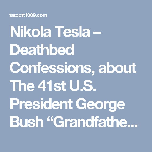 "Nikola Tesla – Deathbed Confessions, about The 41st U.S. President George Bush ""Grandfather"" 