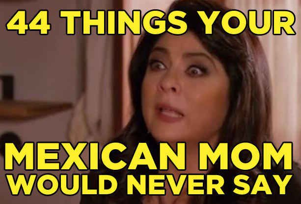 44 Things Your Mexican Mom Would Never Say