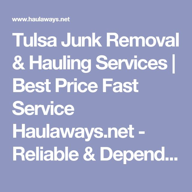 Tulsa Junk Removal & Hauling Services   Best Price Fast Service Haulaways.net - Reliable & Dependable Junk Hauling Services