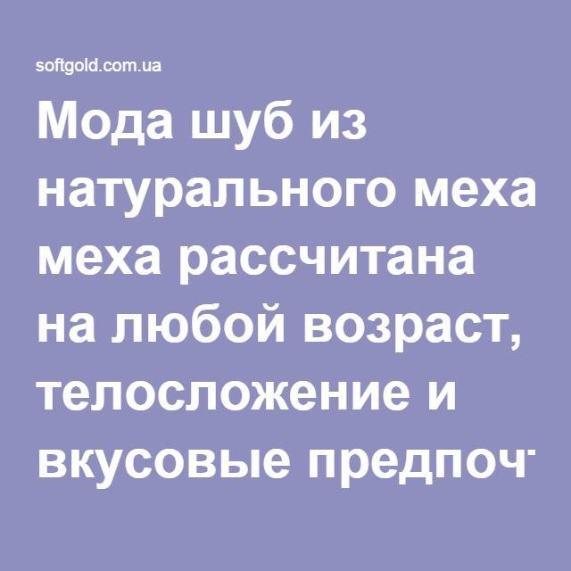 Мода http://softgold.com.ua/media-o-nas.html шуб из натурального меха рассчитана на любой возраст, телосложение и вкусовые предпочтения женщин.