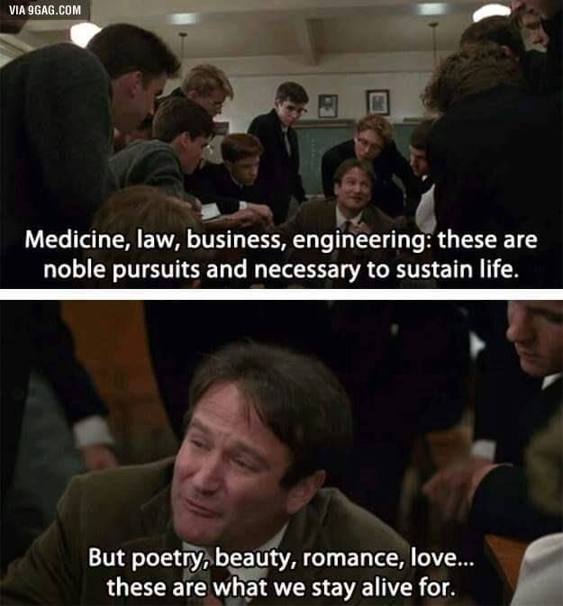 Medicine, law, business, engineering: these are noble pursuits and necessary to sustain life. But poetry, beauty, romance, love... these are what we stay alive for.