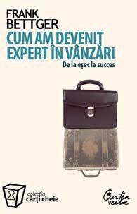 """""""Cum am devenit expert in vanzari"""" de Frank Bettger. Frank Bettger este unul dintre cei mai importanti autori de literatura pentru vanzari. Povestea vietii lui e o admirabila aventura a succesului pe care un om obisnuit il poate atinge, in pofida oricaror dificultati."""