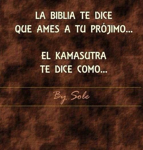 """""""La Biblia te dice que ames a tu prójimo… el kamasutra te dice cómo…"""""""