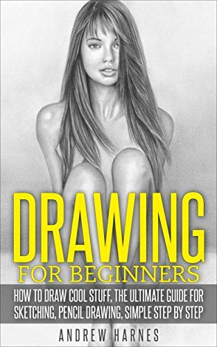 Drawing: Drawing For Beginners- The Ultimate Guide for Drawing, Sketching, How to Draw cool stuff