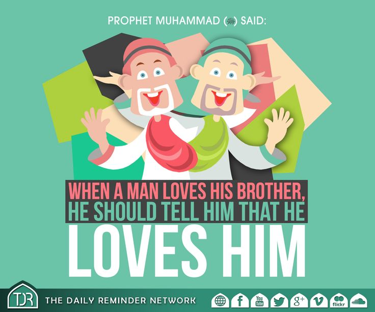Prophet Muhammad (peace be upon him) said:  When a man loves his brother, he should tell him that he loves him.  [Reference: Abu Dawud, At-Tirmidhi]