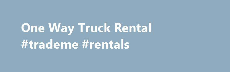One Way Truck Rental #trademe #rentals http://rental.remmont.com/one-way-truck-rental-trademe-rentals/  #truck rentals one way # One Way Truck Rental 10 Things to know about One Way Truck Rental Services: 1. One-way truck rentals provide logistic moving and relocation services. 2. Pick up the truck at one rental location and return it at another. 3. The one-way moving truck rentals cost more than round-trip rentals. Price...