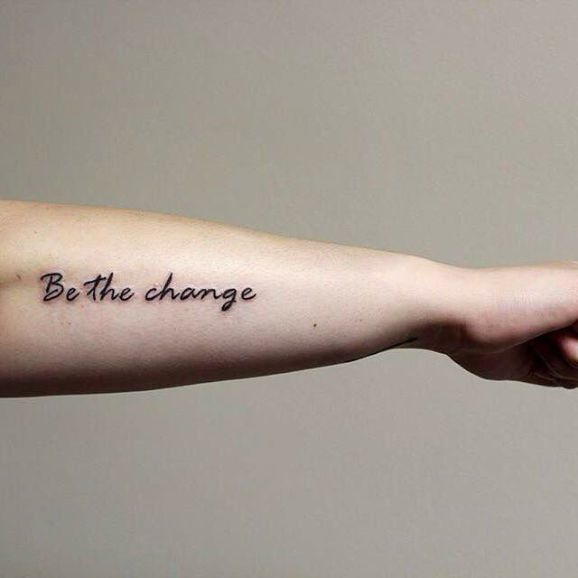 Be the change you want to see in the world -Gandhi (tattooed by Paul at Mind's Eye Tattoo in Pennsylvania)