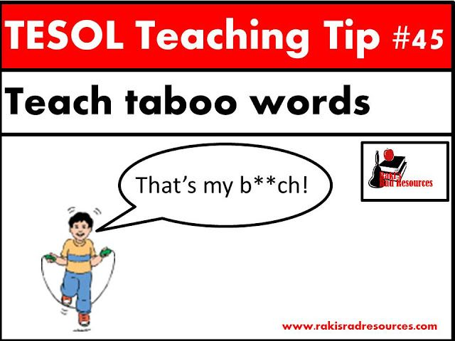 TESOL Teaching Tip - Teach taboo words. Students will hear taboo words in songs and on the streets. ESL or ELL students often don't know that these words are taboo, so we need to teach them. For specific information on this topic, come to my blog - Raki's Rad Resources.