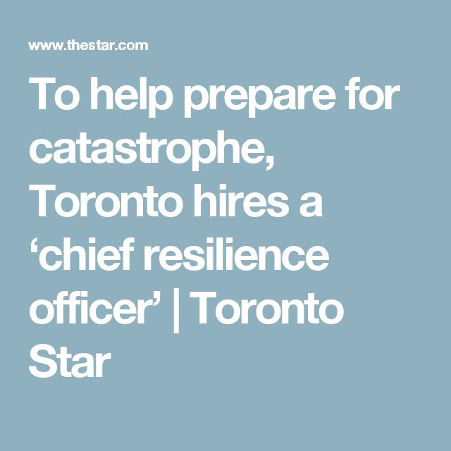 To help prepare for catastrophe, Toronto hires a 'chief resilience officer' | Toronto Star