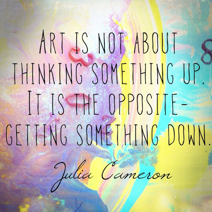 Art is not about thinking something up. It is the opposite - getting something down. Julia Cameron creativity quote