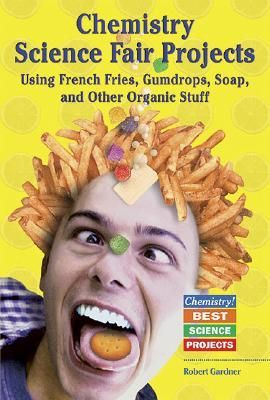 Chemistry Science Fair Projects: Using French Fries, Gumdrops, Soap, and Other Organic Stuff
